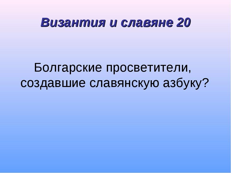 Болгарские просветители, создавшие славянскую азбуку? Византия и славяне 20