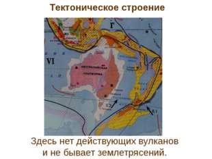 Здесь нет действующих вулканов и не бывает землетрясений. Тектоническое строе