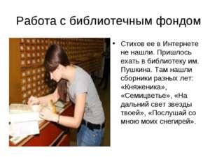 Работа с библиотечным фондом Стихов ее в Интернете не нашли. Пришлось ехать в