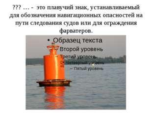 ??? … - это плавучий знак, устанавливаемый для обозначения навигационных опас