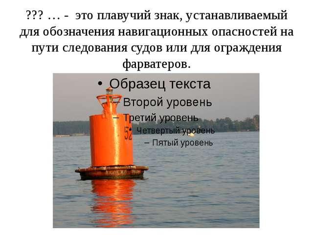 ??? … - это плавучий знак, устанавливаемый для обозначения навигационных опас...