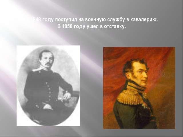 В 1848 году поступил на военную службу в кавалерию. В 1858 году ушёл в отстав...