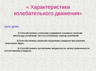 « Характеристики колебательного движения» Цель урока: 1) Способствовать усвое