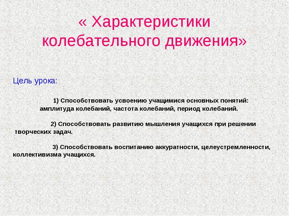 « Характеристики колебательного движения» Цель урока: 1) Способствовать усвое...