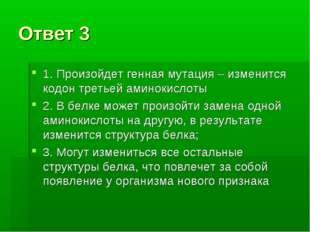 Ответ 3 1. Произойдет генная мутация – изменится кодон третьей аминокислоты 2