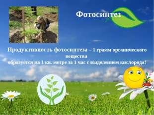 Продуктивность фотосинтеза – 1 грамм органического вещества образуется на 1 к