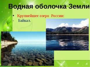 Крупнейшее озеро России: - Байкал. Водная оболочка Земли