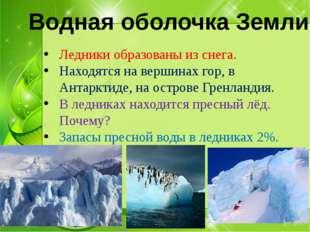 Ледники образованы из снега. Находятся на вершинах гор, в Антарктиде, на ост