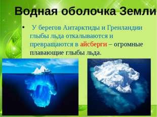 У берегов Антарктиды и Гренландии глыбы льда откалываются и превращаются в а