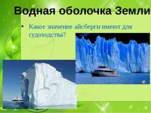 Какое значение айсберги имеют для судоходства? Водная оболочка Земли