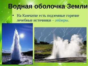 На Камчатке есть подземные горячие лечебные источники – гейзеры. Водная обол