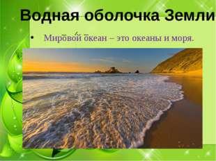 Мировой океан – это океаны и моря. Водная оболочка Земли