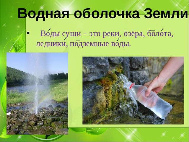Воды суши – это реки, озёра, болота, ледники, подземные воды. Водная оболочк...