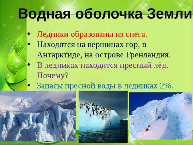 Ледники образованы из снега. Находятся на вершинах гор, в Антарктиде, на ост...