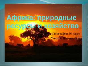 Африка: природные ресурсы и хозяйство Урок географии 10 класс Учитель Шахова