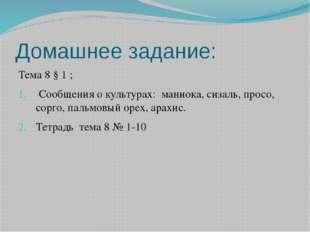 Домашнее задание: Тема 8 § 1 ; Сообщения о культурах: маниока, сизаль, просо,
