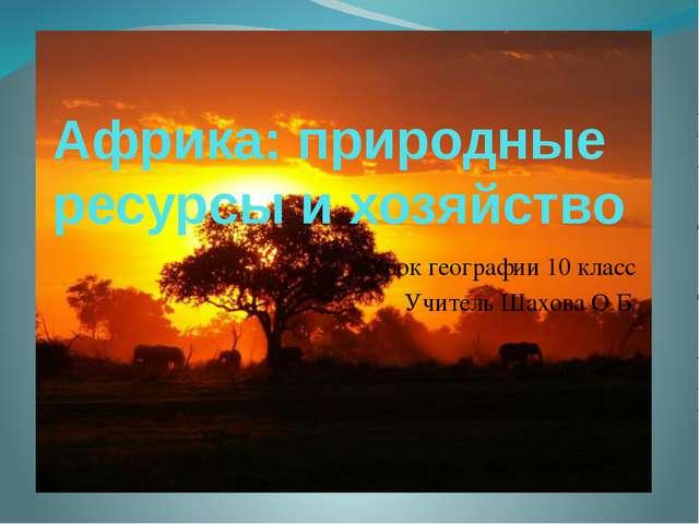 Африка: природные ресурсы и хозяйство Урок географии 10 класс Учитель Шахова...