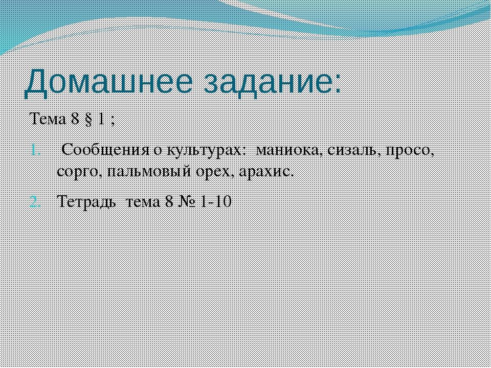 Домашнее задание: Тема 8 § 1 ; Сообщения о культурах: маниока, сизаль, просо,...