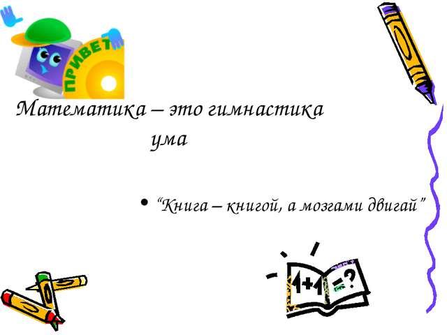 """Математика – это гимнастика ума """"Книга – книгой, а мозгами двигай"""""""