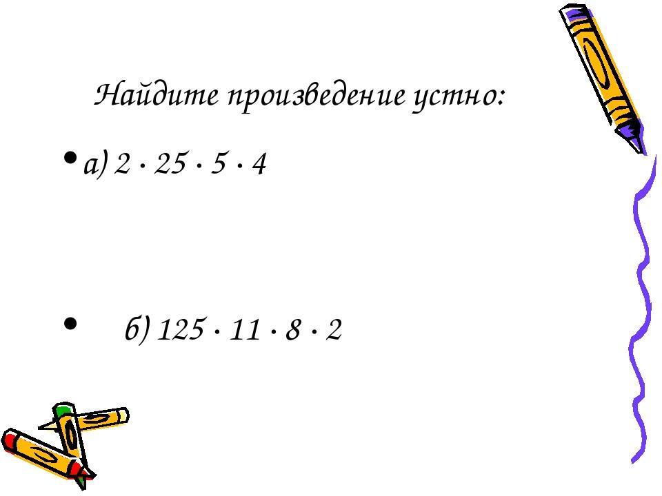 Найдите произведение устно: а) 2 · 25 · 5 · 4 б) 125 · 11 · 8 · 2