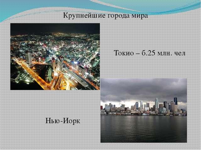 Крупнейшие города мира Токио – б.25 млн. чел Нью-Иорк