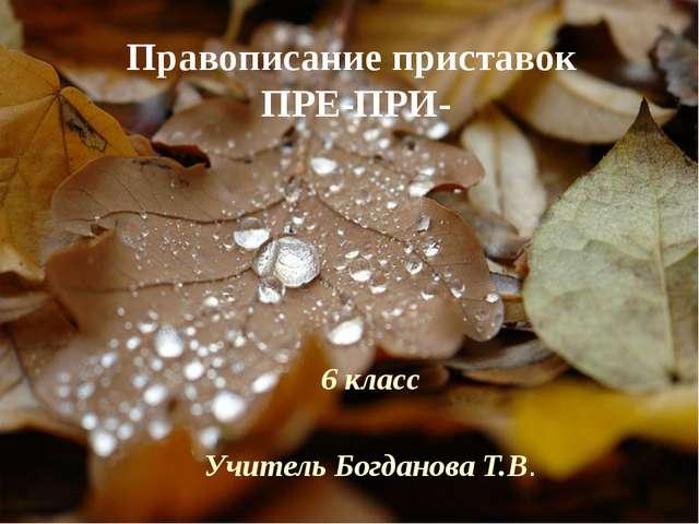 Правописание приставок ПРЕ-ПРИ- 6 класс Учитель Богданова Т.В.