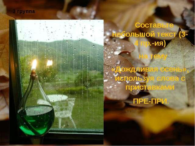 3 группа Составьте небольшой текст (3-4 пр.-ия) на тему «Дождливая осень», и...