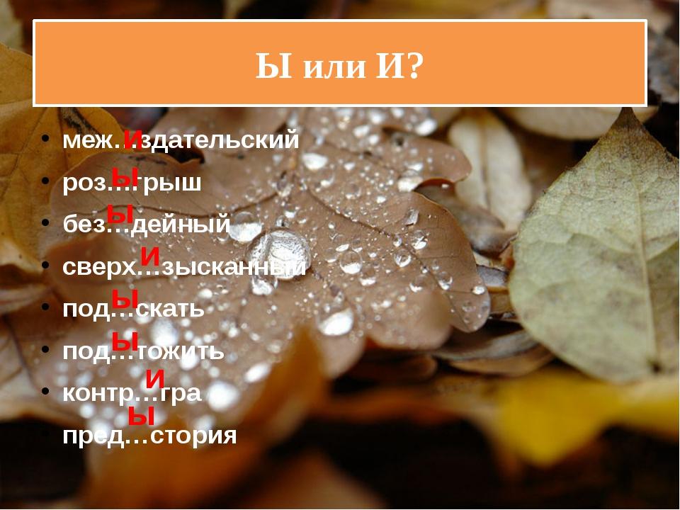 Ы или И? меж…здательский роз…грыш без…дейный сверх…зысканный под…скать под…то...