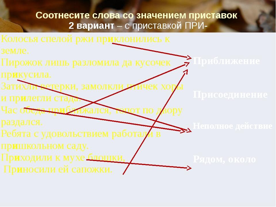 Соотнесите слова со значением приставок: 2 вариант – с приставкой ПРИ- Колось...