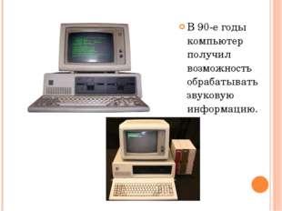 В 90-е годы компьютер получил возможность обрабатывать звуковую информацию.