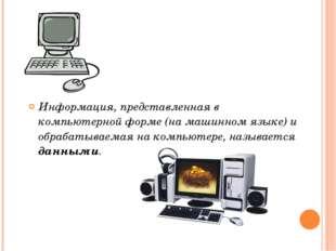 Информация, представленная в компьютерной форме (на машинном языке) и обрабат