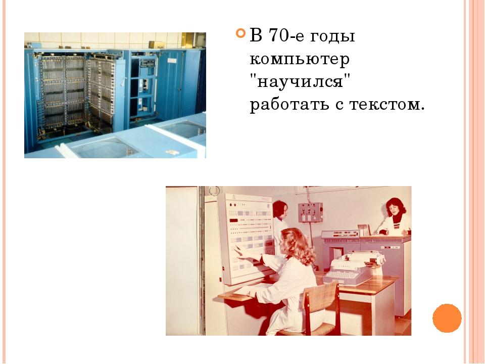 """В 70-е годы компьютер """"научился"""" работать с текстом."""