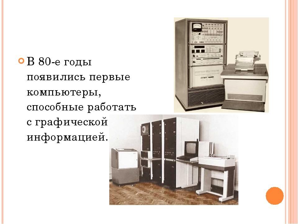 В 80-е годы появились первые компьютеры, способные работать с графической инф...