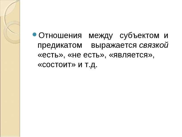 Отношения между субъектом и предикатом выражается связкой «есть», «не есть»,...