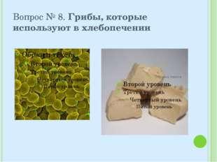 Вопрос № 8. Грибы, которые используют в хлебопечении