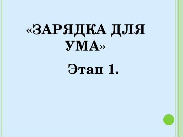«ЗАРЯДКА ДЛЯ УМА» Этап 1.