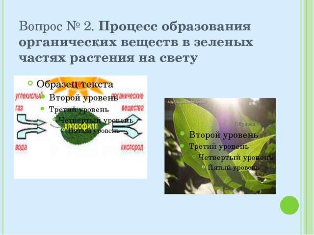 Вопрос № 2. Процесс образования органических веществ в зеленых частях растени...