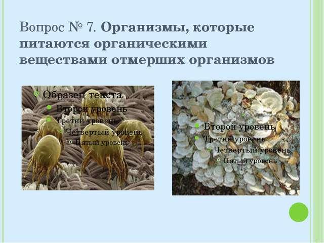 Вопрос № 7. Организмы, которые питаются органическими веществами отмерших орг...