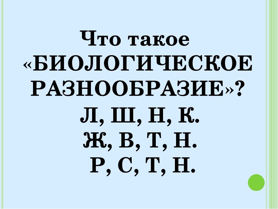 Что такое «БИОЛОГИЧЕСКОЕ РАЗНООБРАЗИЕ»? Л, Ш, Н, К. Ж, В, Т, Н. Р, С, Т, Н.