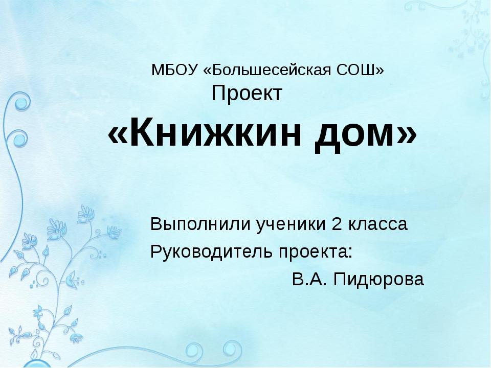 МБОУ «Большесейская СОШ» Проект «Книжкин дом» Выполнили ученики 2 класса Руко...