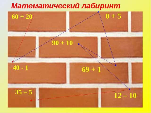 60 + 20 90 + 10 69 + 1 12 – 10 0 + 5 35 – 5 40 - 1 Математический лабиринт
