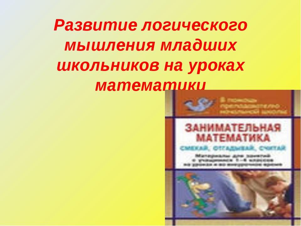 Развитие логического мышления младших школьников на уроках математики