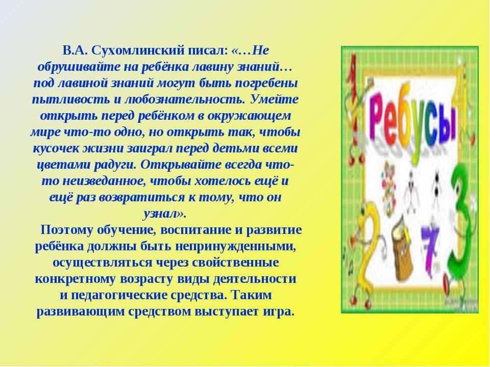 В.А. Сухомлинский писал: «…Не обрушивайте на ребёнка лавину знаний… под лавин...
