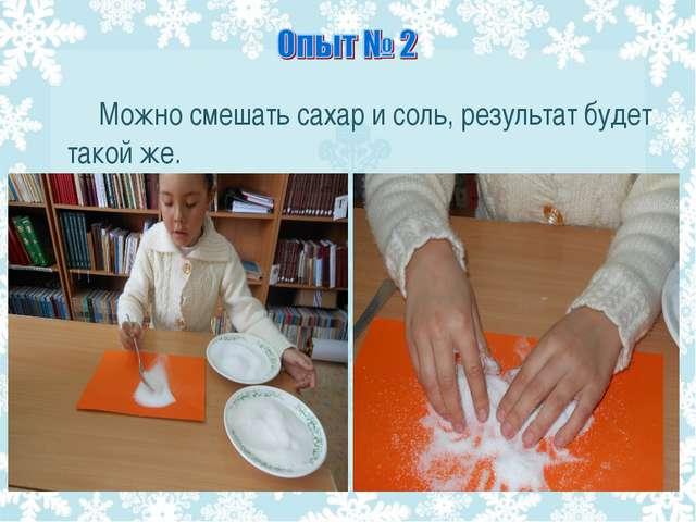 Можно смешать сахар и соль, результат будет такой же.