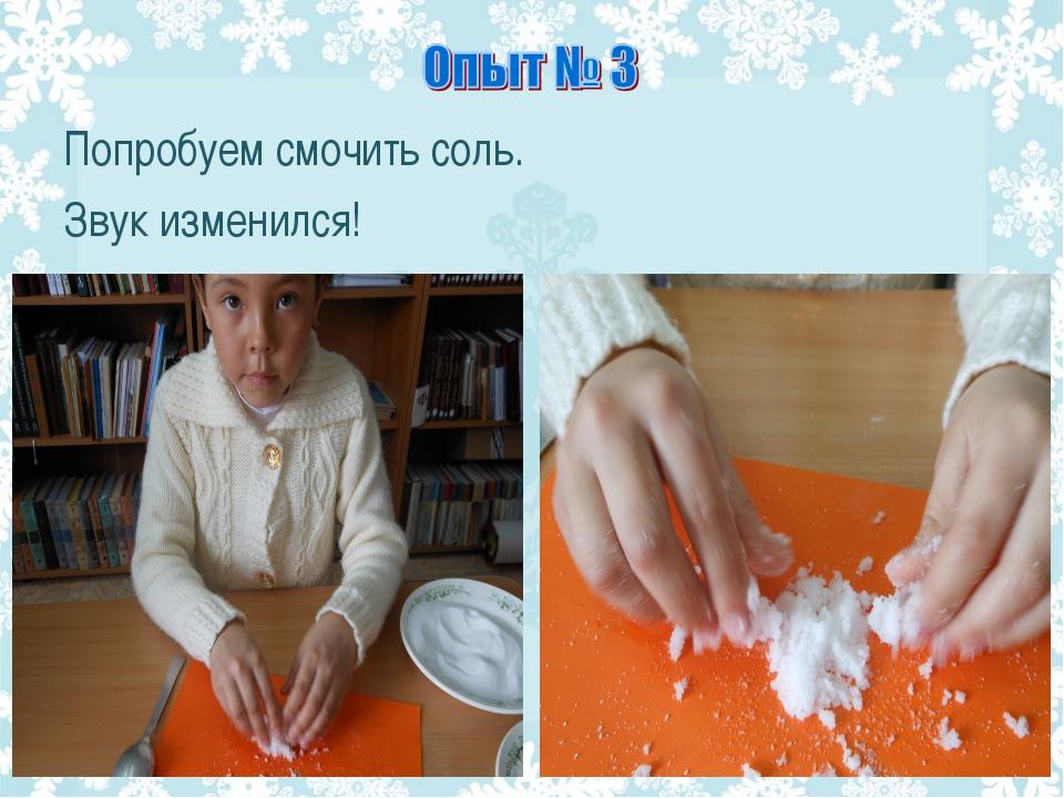 Попробуем смочить соль. Звук изменился!