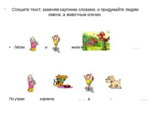 Спишите текст, заменяя картинки словами, и придумайте людям имена, а животным