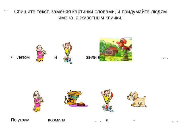 Спишите текст, заменяя картинки словами, и придумайте людям имена, а животным...