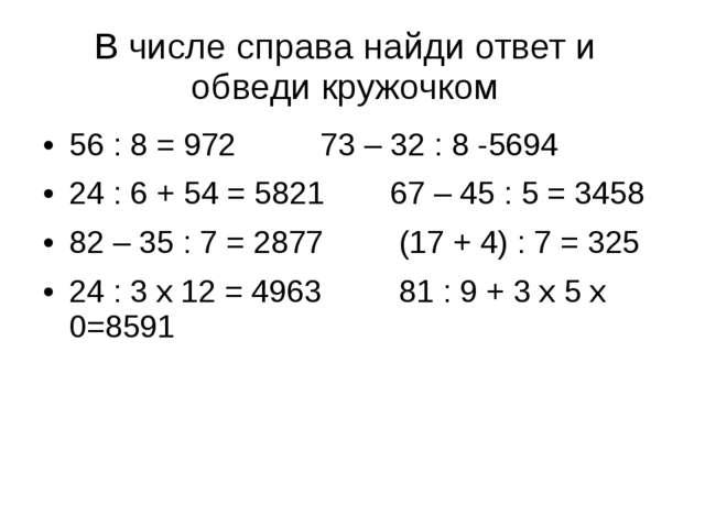 В числе справа найди ответ и обведи кружочком 56 : 8 = 972 73 – 32 : 8 -569...