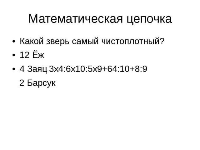 Математическая цепочка Какой зверь самый чистоплотный? 12 Ёж 4 Заяц3х4:6х10:...