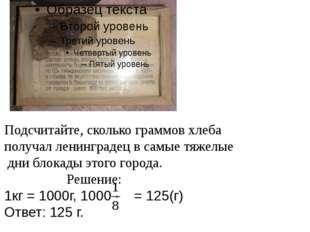 Подсчитайте, сколько граммов хлеба получал ленинградец в самые тяжелые дни бл